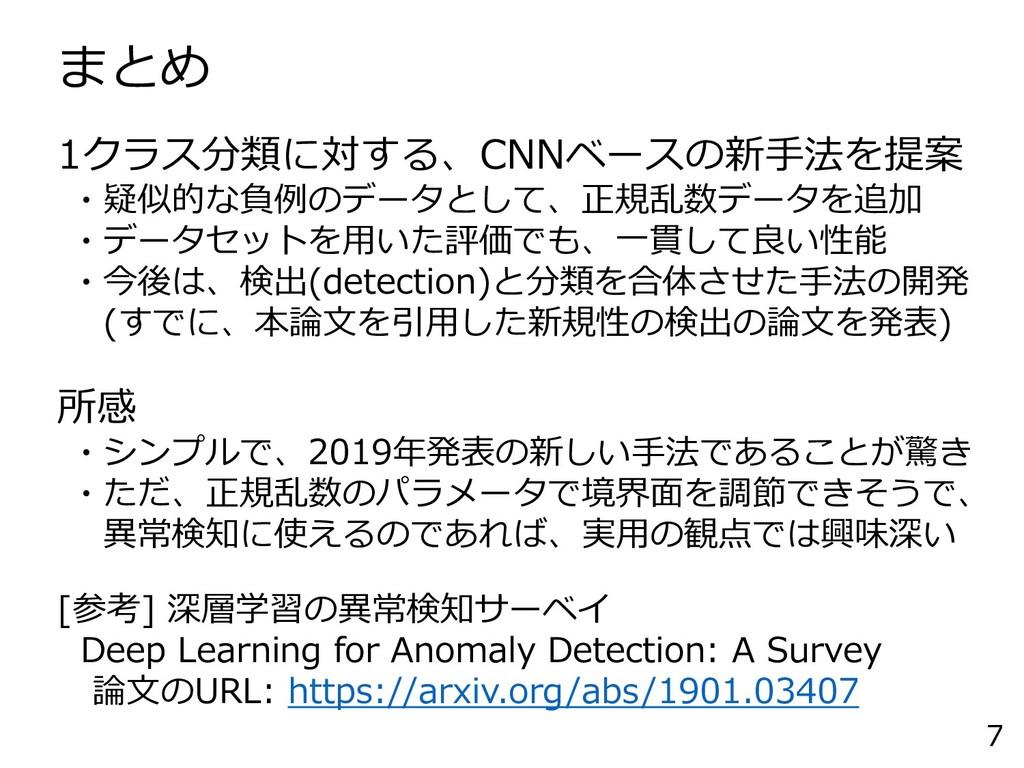 まとめ 7 1クラス分類に対する、CNNベースの新手法を提案 ・疑似的な負例のデータとして、正...