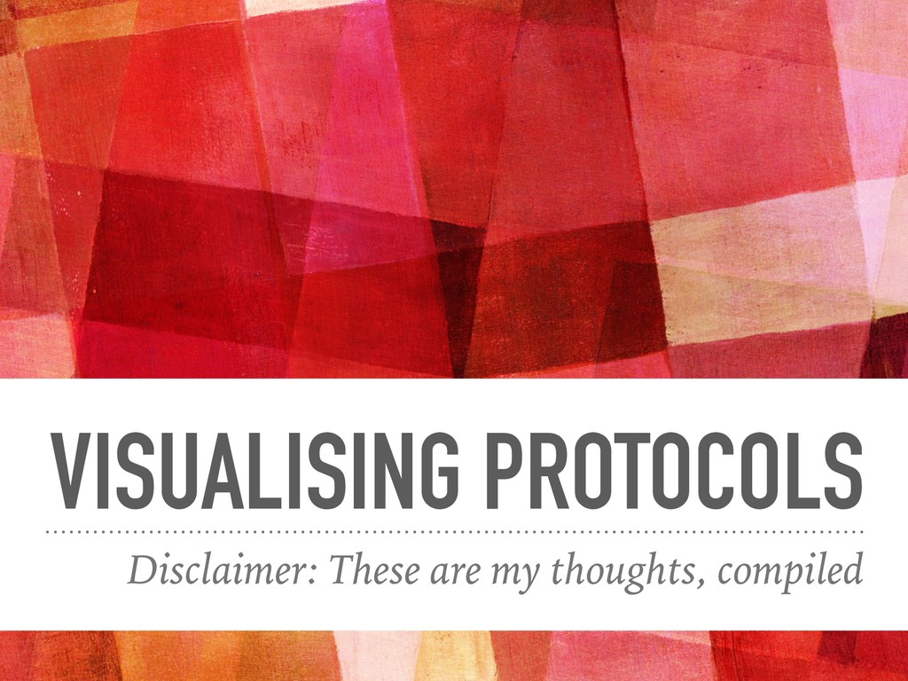 VISUALISING PROTOCOLS Disclaimer: These are my ...