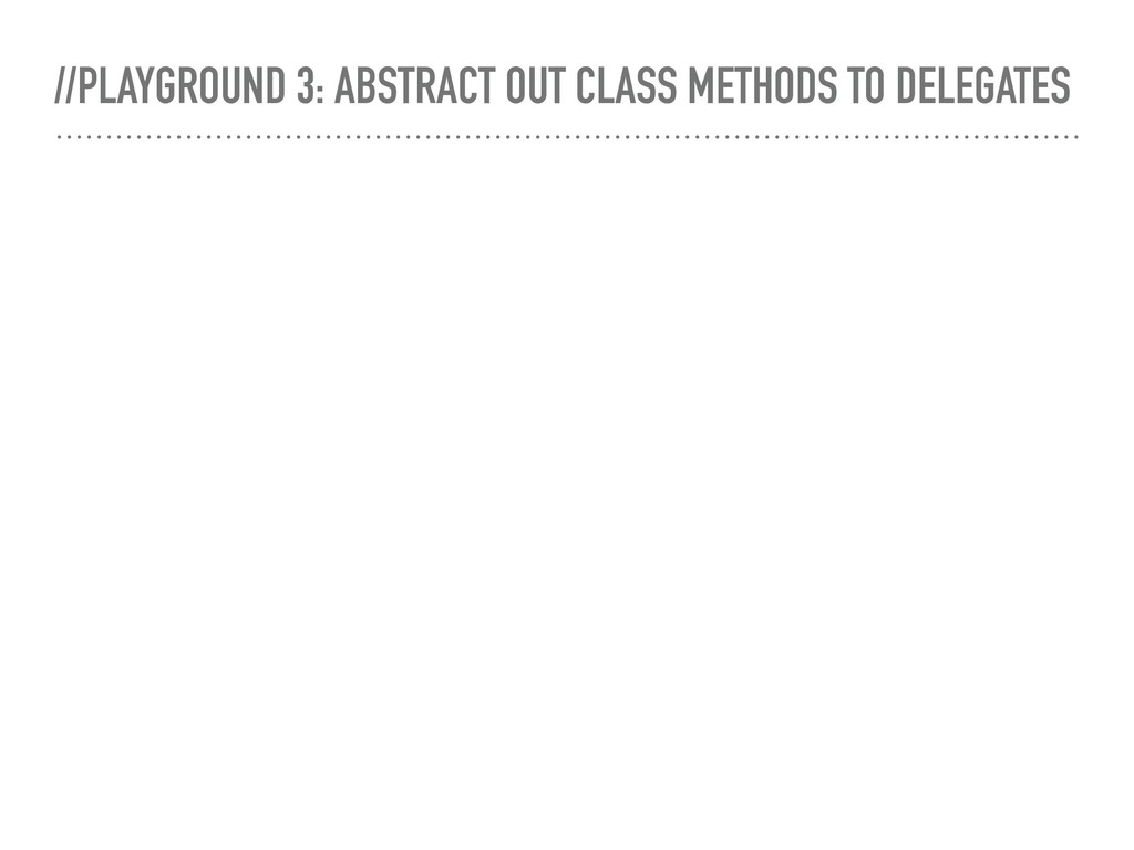 //PLAYGROUND 3: ABSTRACT OUT CLASS METHODS TO D...