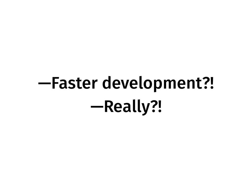 —Faster development?! —Really?!