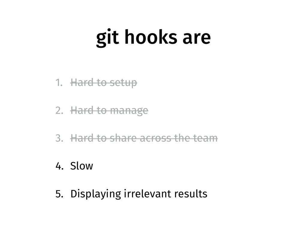 git hooks are 1. Hard to setup 2. Hard to manag...