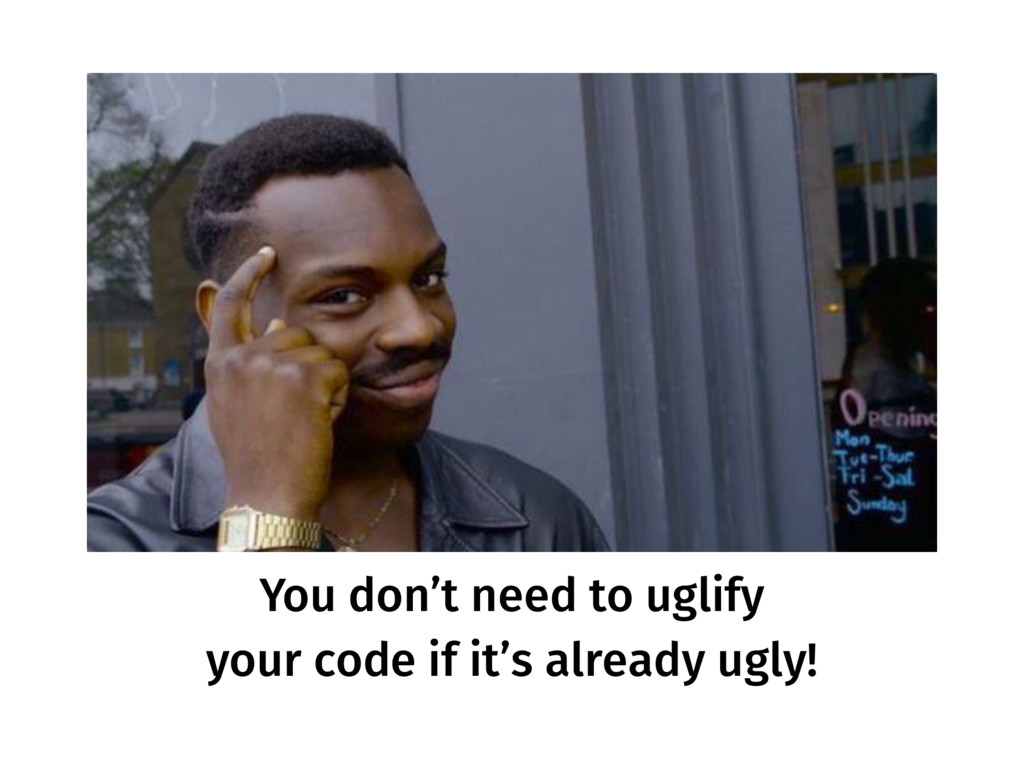 You don't need to uglify your code if it's alre...