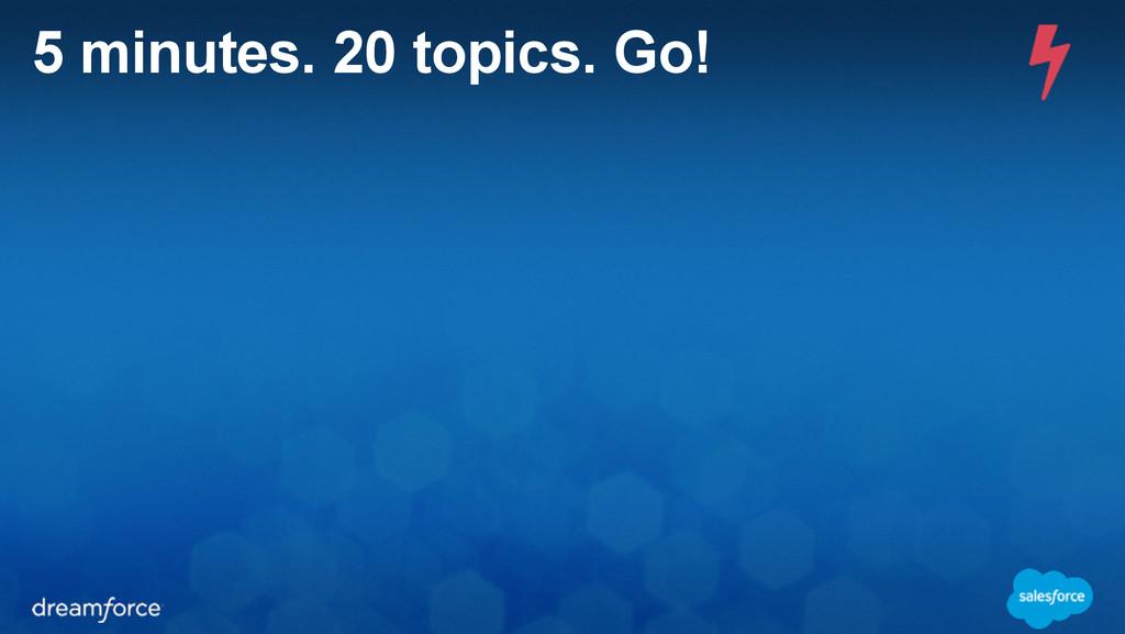 5 minutes. 20 topics. Go!