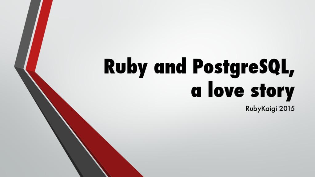 Ruby and PostgreSQL, a love story RubyKaigi 2015