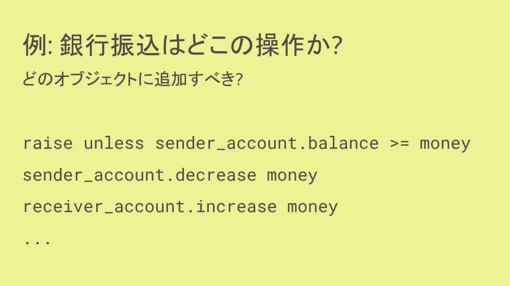 例: 銀行振込はどこの操作か? どのオブジェクトに追加すべき? raise unless se...