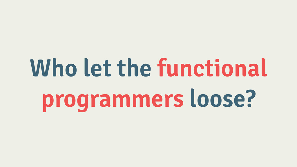 Who let the functional programmers loose?