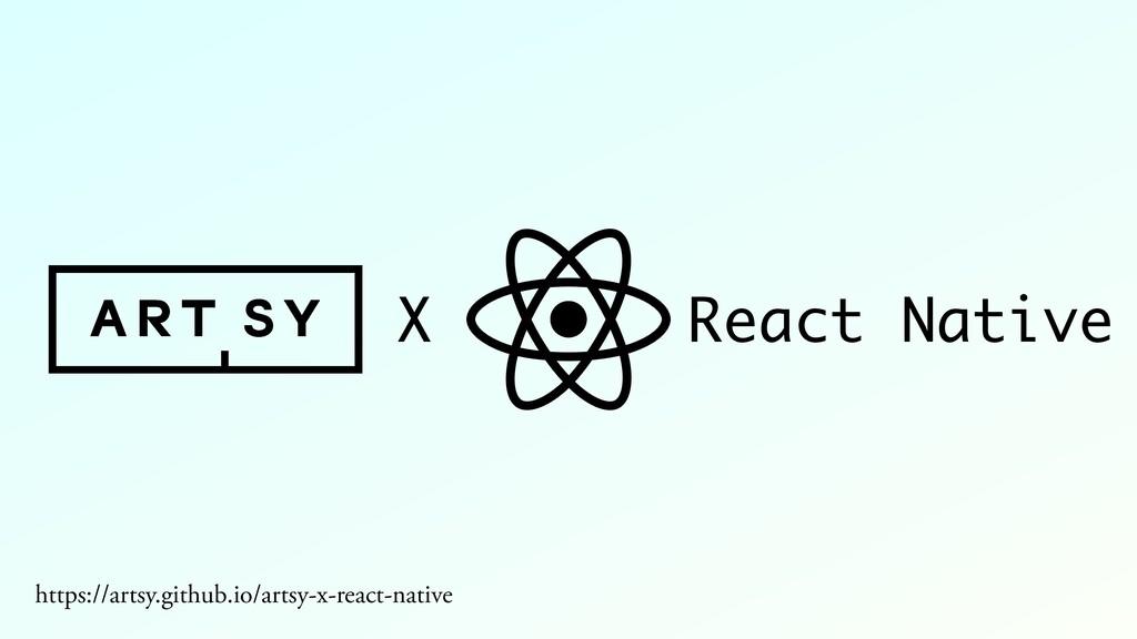X React Native https://artsy.github.io/artsy-x-...