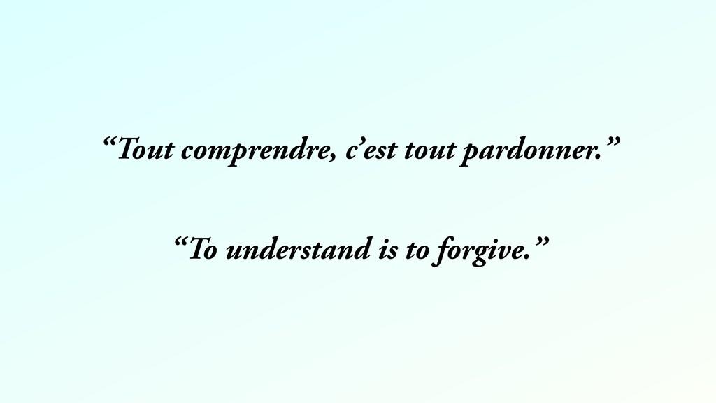 """""""Tout comprendre, c'est tout pardonner."""" """"To un..."""