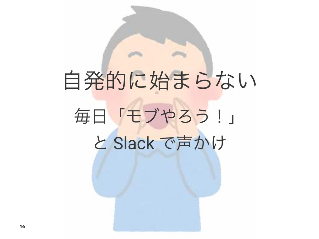 ࣗൃతʹ·Βͳ͍ ຖʮϞϒΖ͏ʂʯ ͱ Slack Ͱ͔͚ 16
