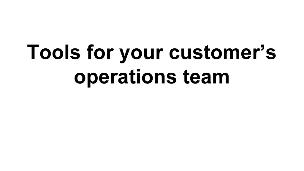 Tools for your customer's operations team