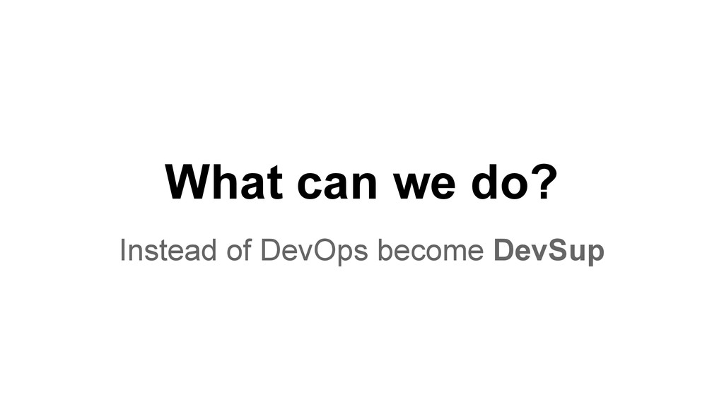 What can we do? Instead of DevOps become DevSup