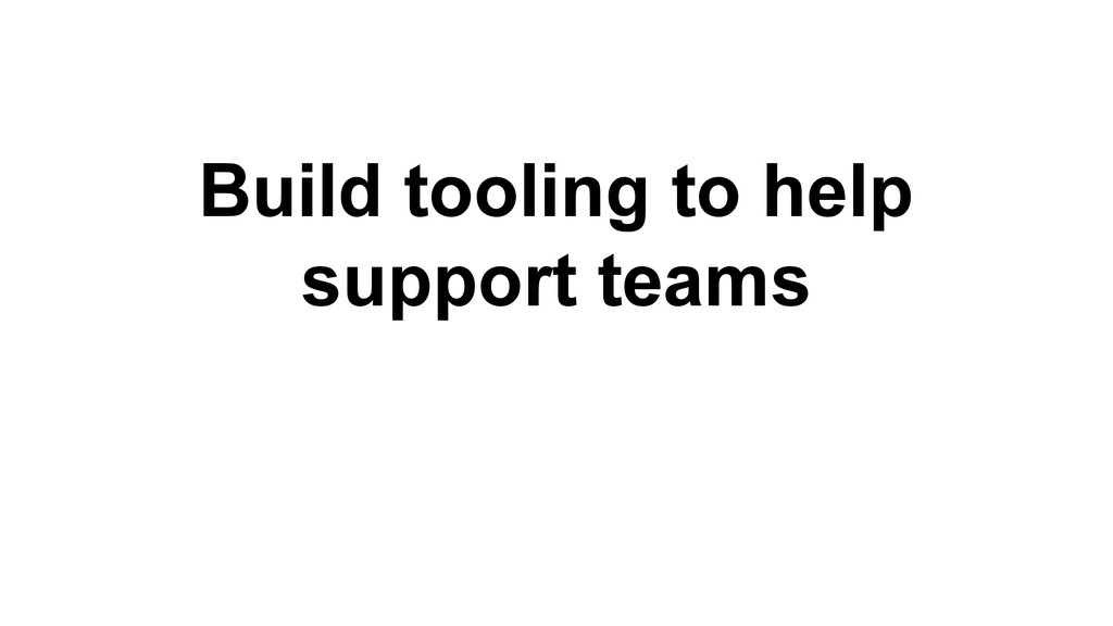 Build tooling to help support teams