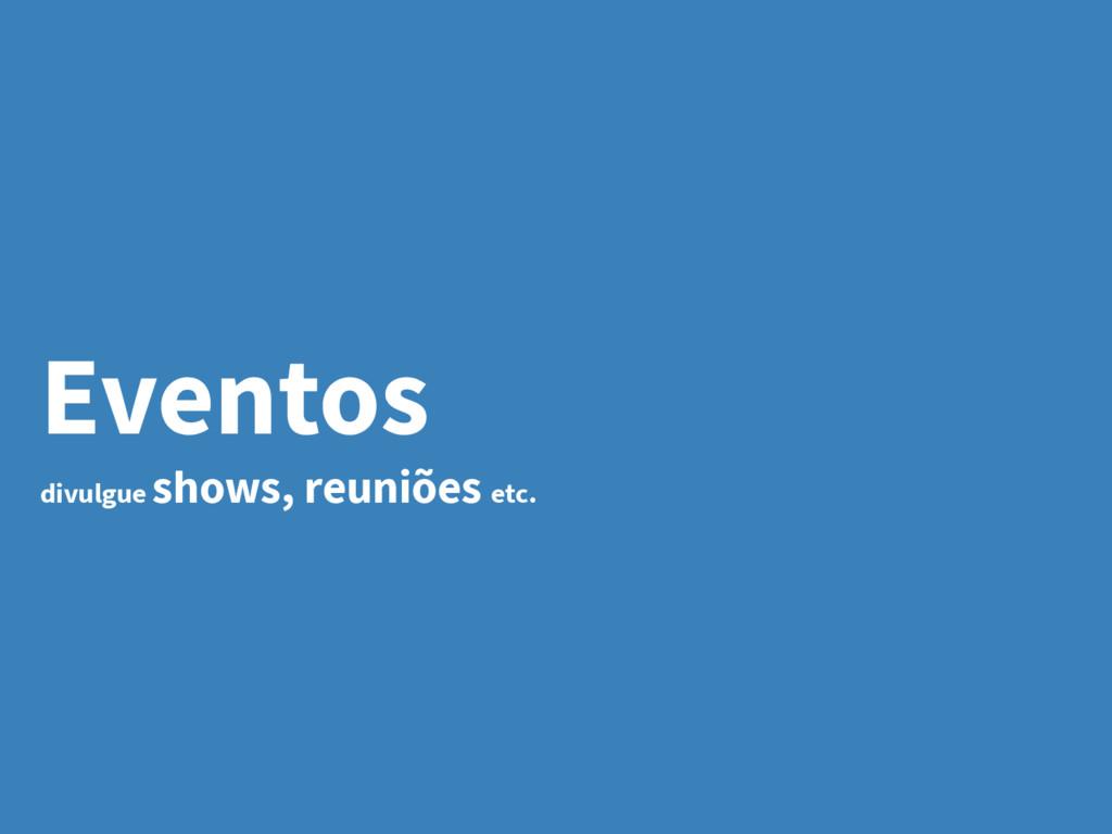 Eventos divulgue shows, reuniões etc.