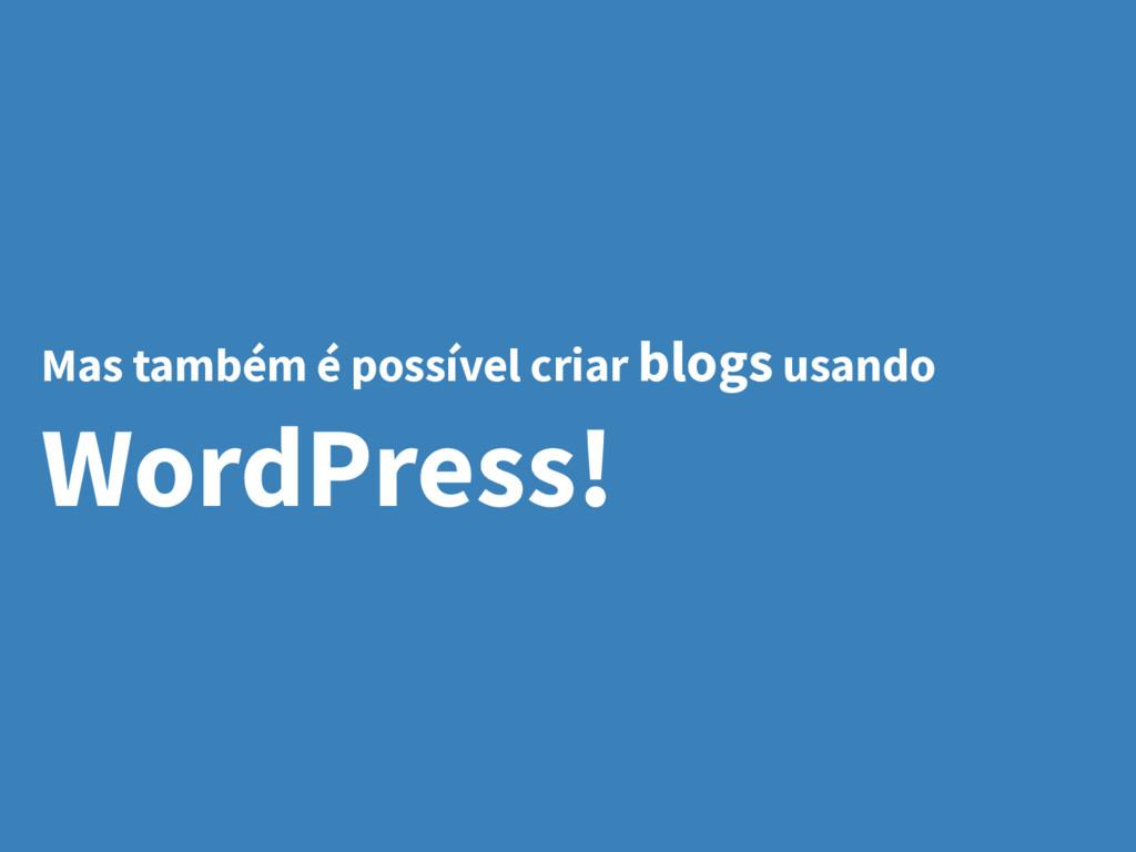 Mas também é possível criar blogs usando WordPr...