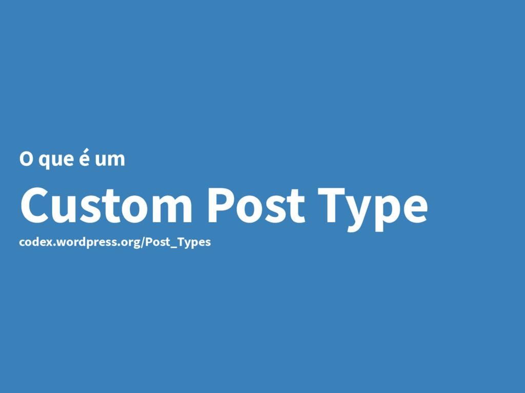 O que é um Custom Post Type codex.wordpress.org...