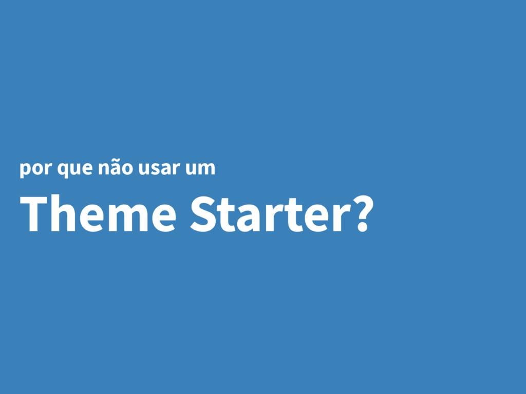 por que não usar um Theme Starter?