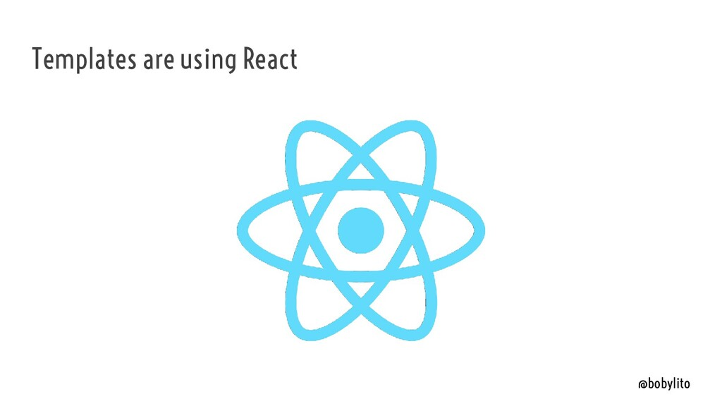 @bobylito Templates are using React