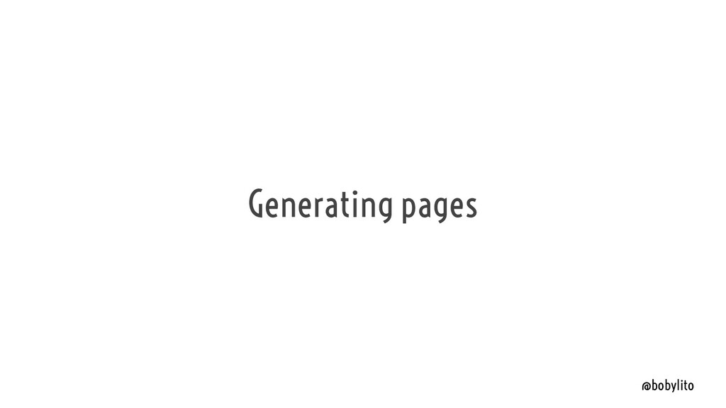 @bobylito Generating pages