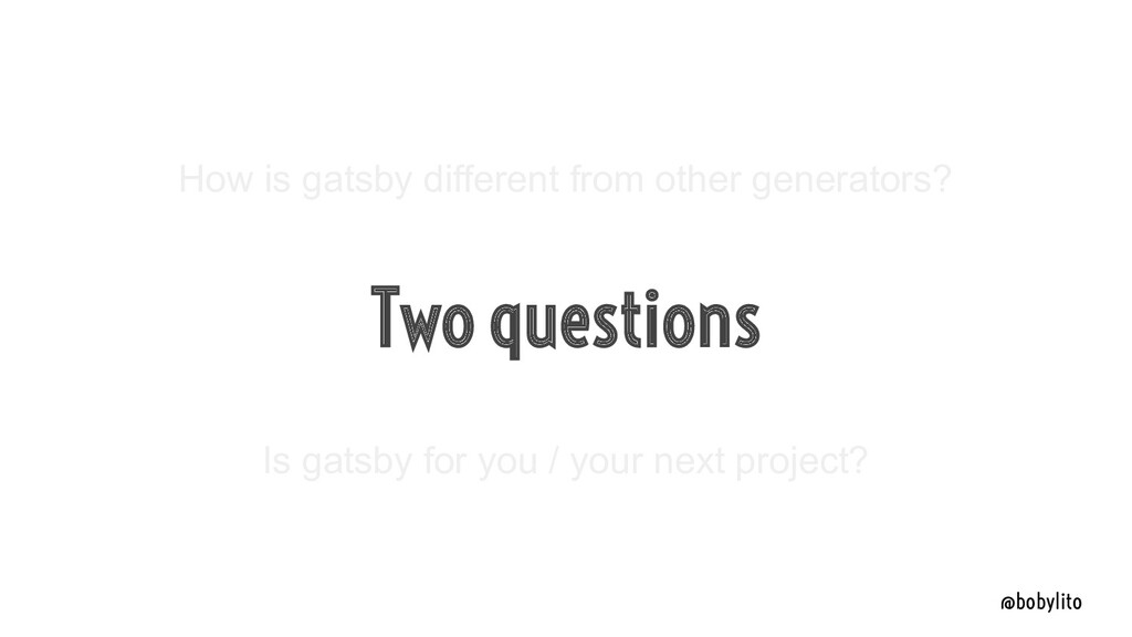 @bobylito Two questions How is gatsby different...