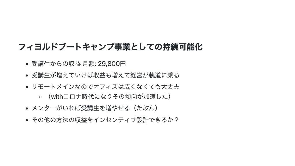 フィヨルドブートキャンプ事業としての持続可能化 受講⽣からの収益 ⽉額: 29,800円 受講...