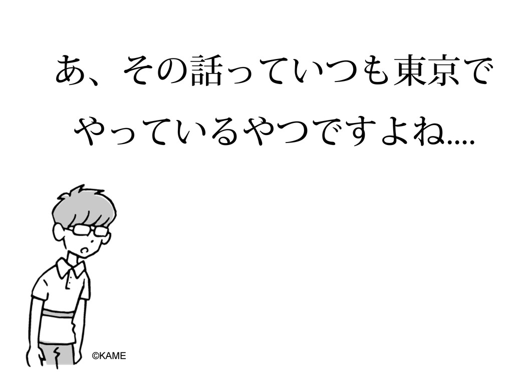 ͋ɺͦͷ͍ͬͯͭ౦ژͰ ͍ͬͯΔͭͰ͢ΑͶ ©KAME