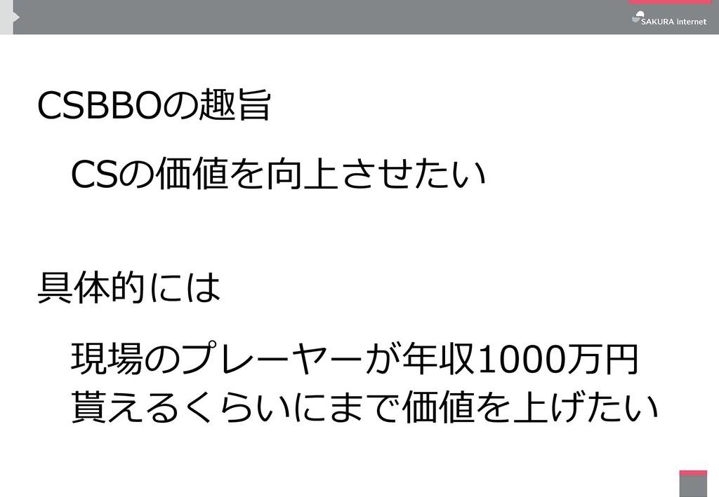 CSBBOの趣旨 CSの価値を向上させたい 具体的には 現場のプレーヤーが年収1000万円 貰...