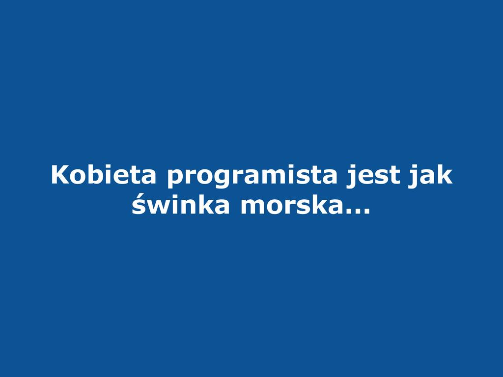 Kobieta programista jest jak świnka morska...