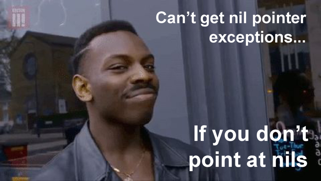 Can't get nil pointer exceptions... If you don'...