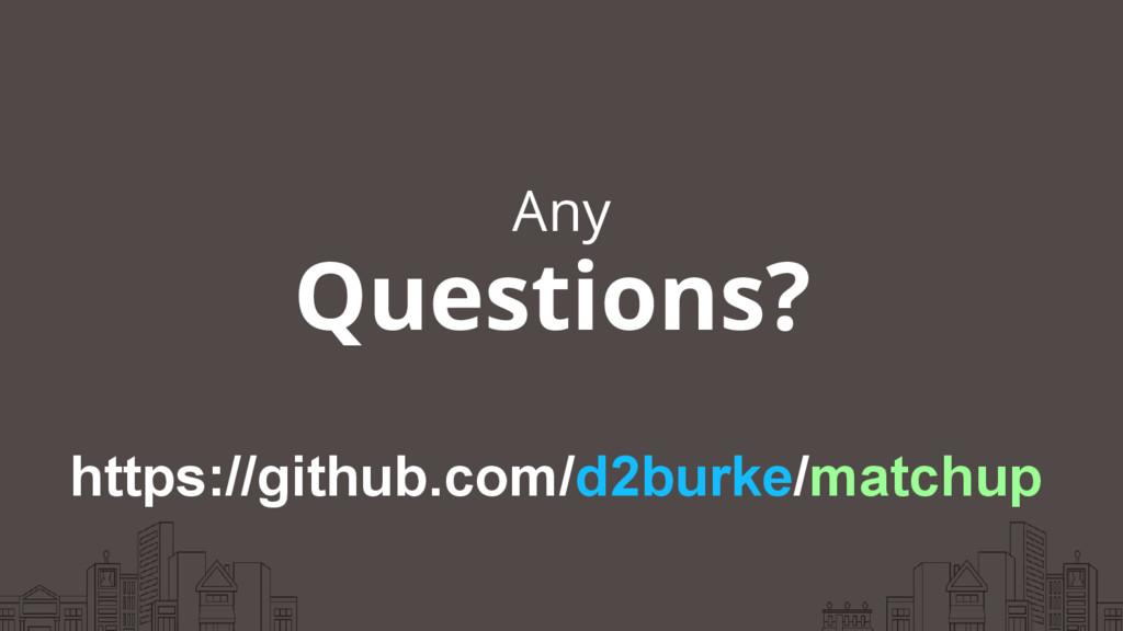Any Questions? https://github.com/d2burke/match...