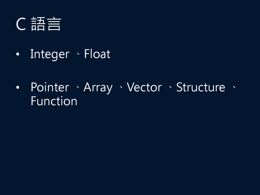 C 語言 • Integer 、Float • Pointer 、Array 、Vector ...