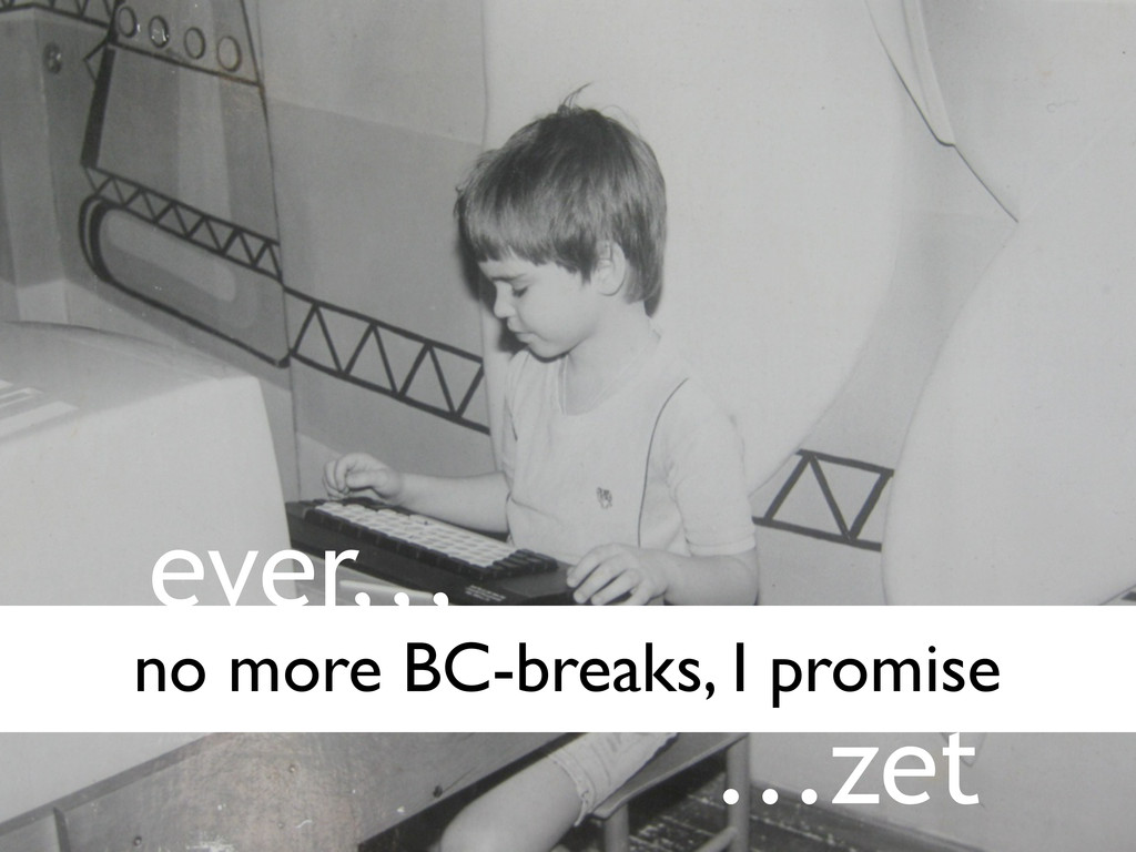 ever,,, ...zet no more BC-breaks, I promise