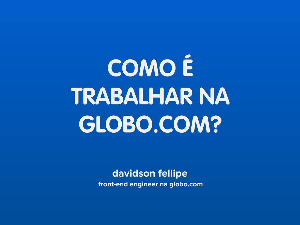 COMO É TRABALHAR NA GLOBO.COM? davidson fellipe...