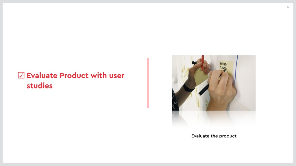 14 ☑Evaluate Product with user studies Evaluate...