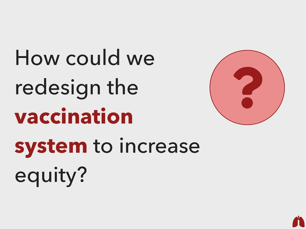 How could we redesign the vaccination system to...