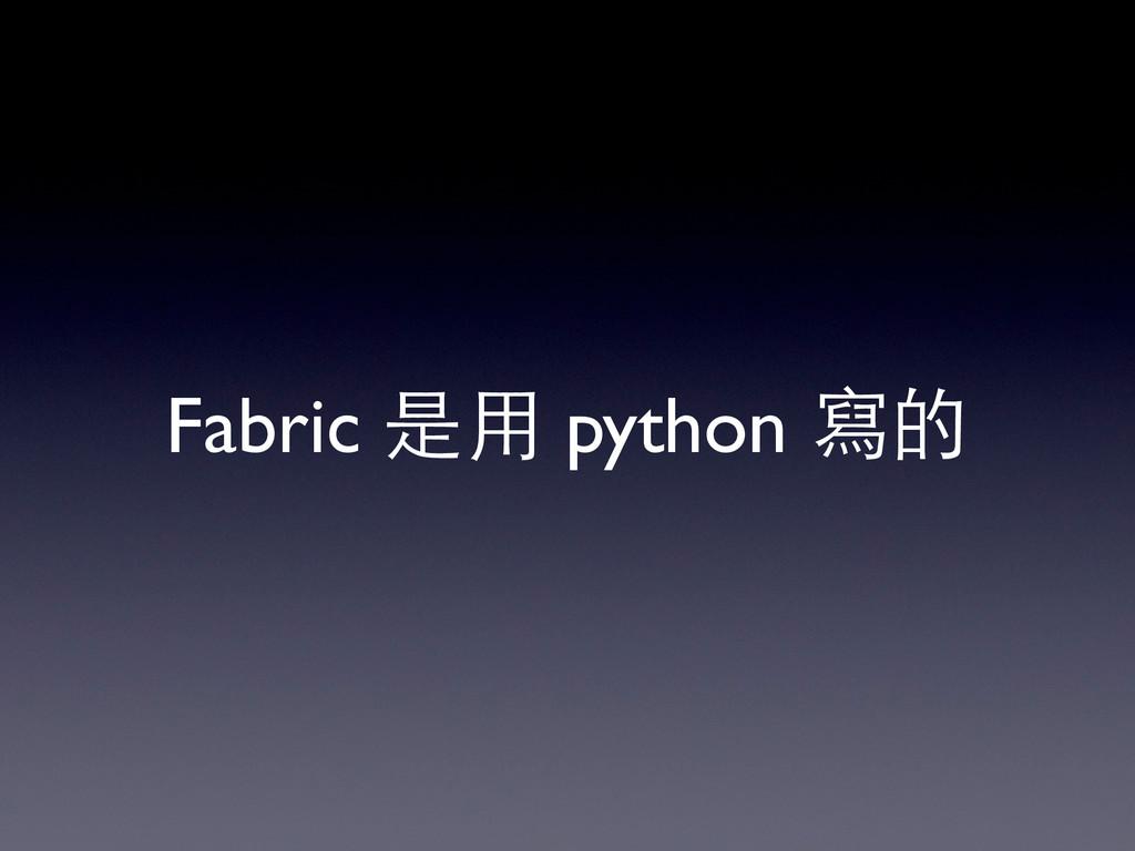 Fabric 是⽤用 python 寫的