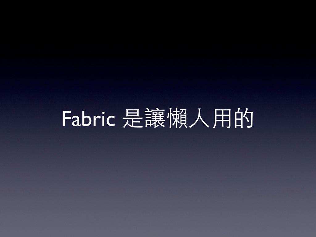 Fabric 是讓懶⼈人⽤用的