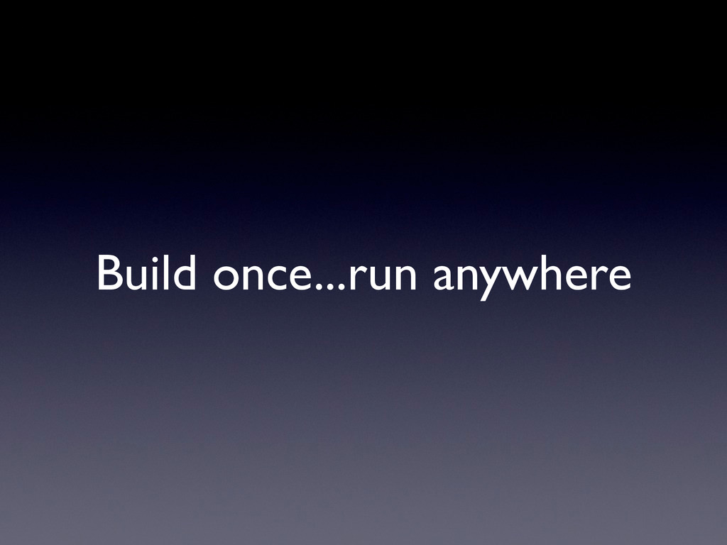 Build once...run anywhere