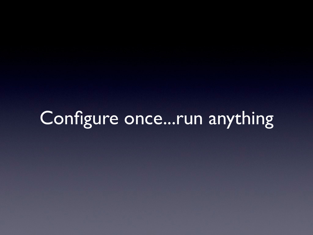 Configure once...run anything