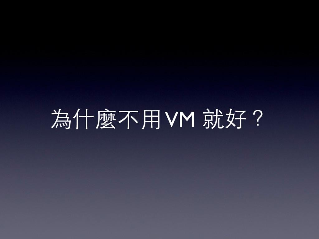 為什麼不⽤用 VM 就好?