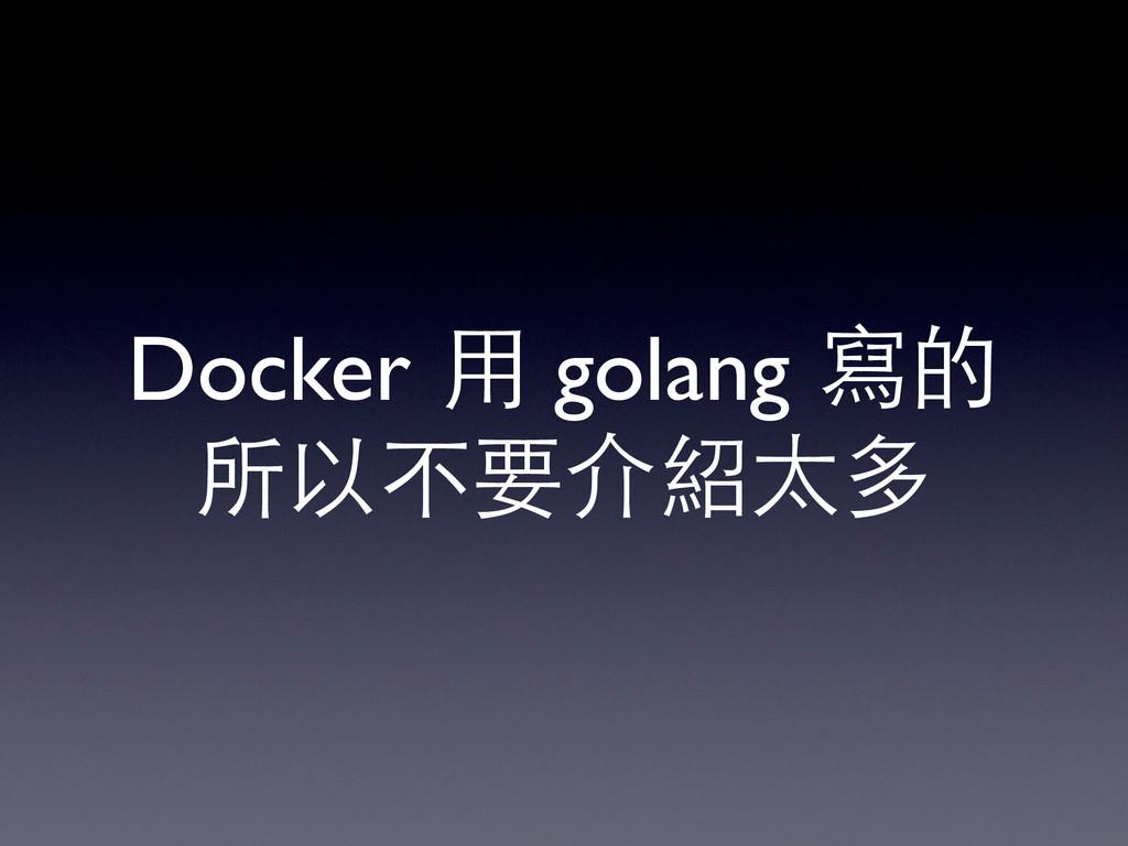 Docker ⽤用 golang 寫的 所以不要介紹太多