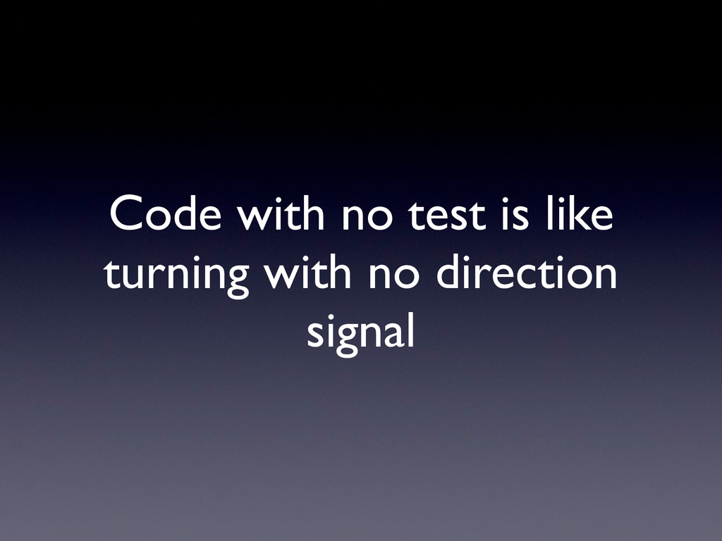 Code with no test is like turning with no direc...