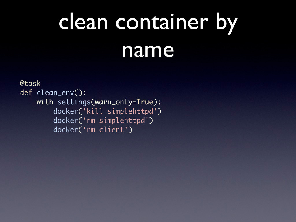 clean container by name @task def clean_env(): ...