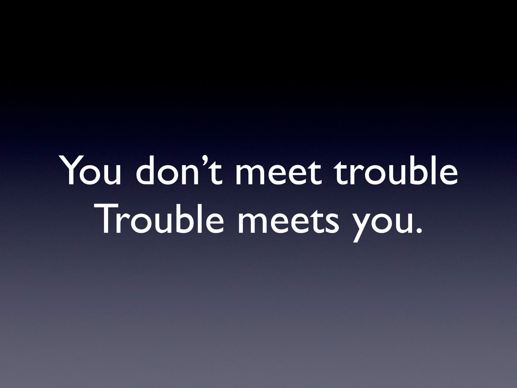 You don't meet trouble Trouble meets you.