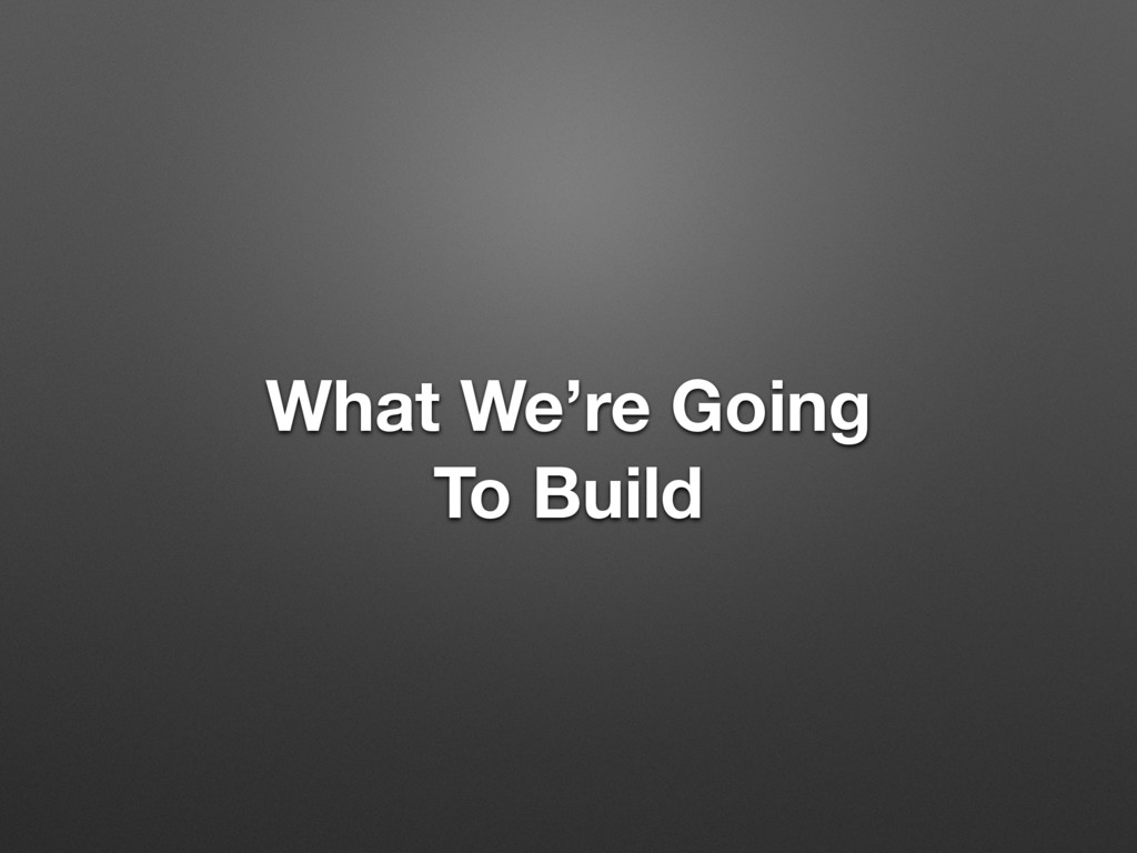 What We're Going To Build