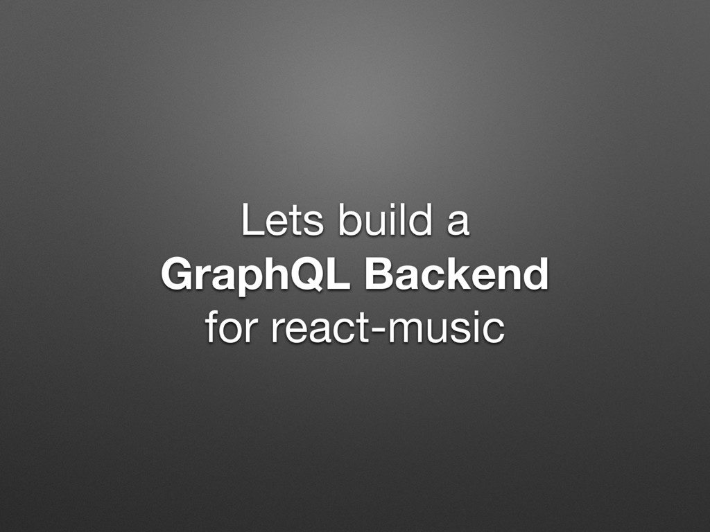 Lets build a  GraphQL Backend for react-music