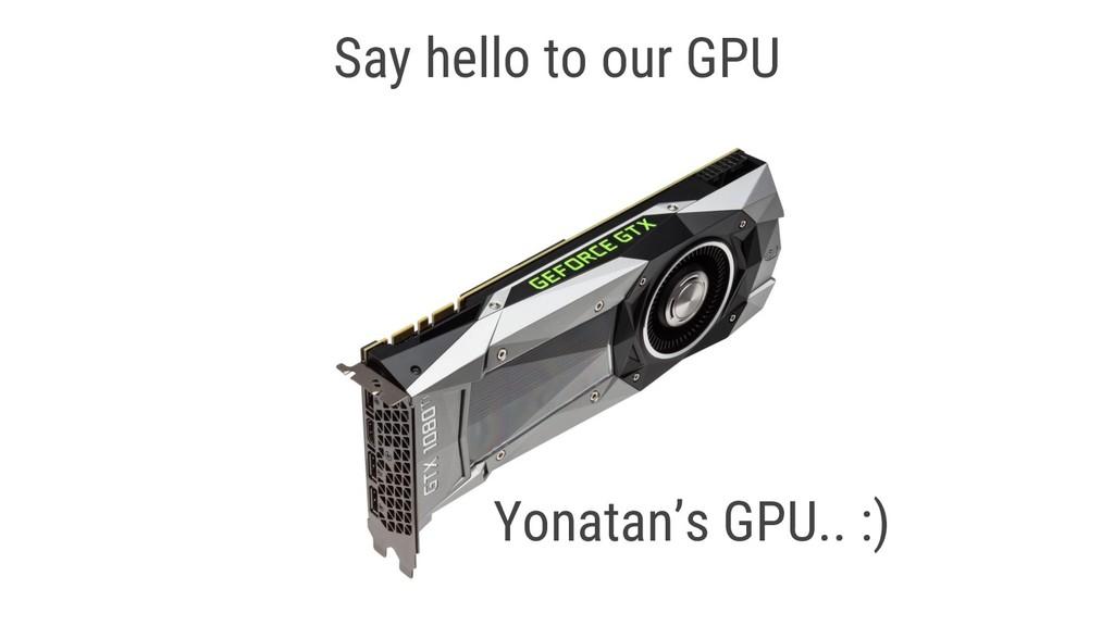 Say hello to our GPU Yonatan's GPU.. :)