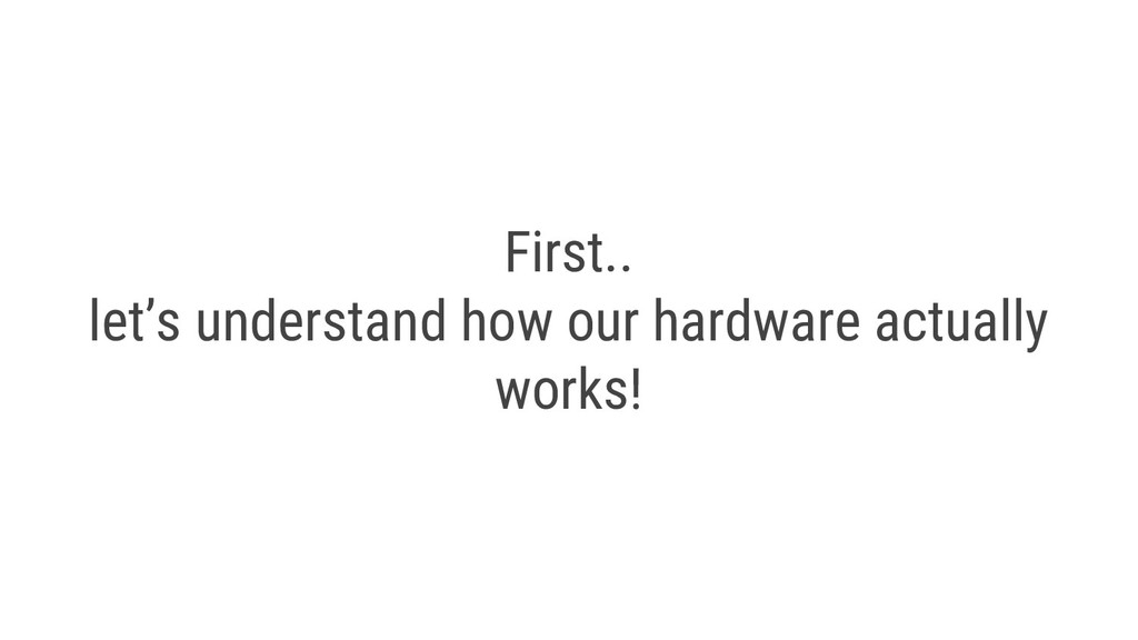 First.. let's understand how our hardware actua...