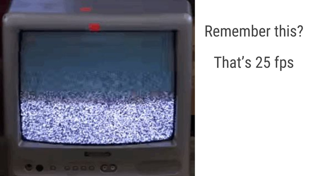 Remember this? That's 25 fps