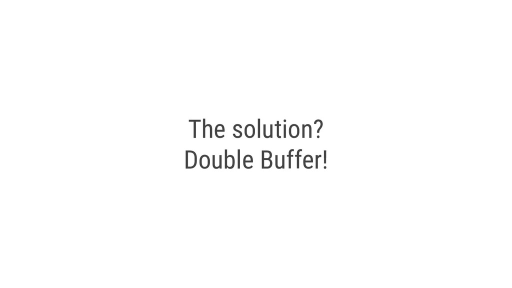 The solution? Double Buffer!