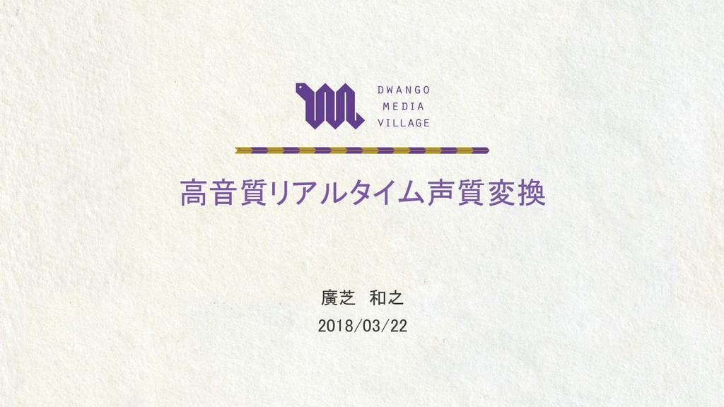 高音質リアルタイム声質変換 廣芝 和之 2018/03/22
